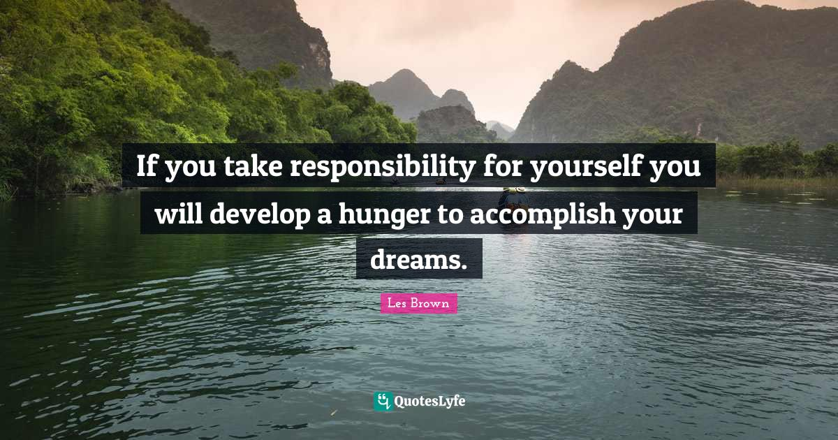 Les Brown Quotes: If you take responsibility for yourself you will develop a hunger to accomplish your dreams.