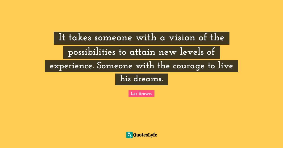 Les Brown Quotes: It takes someone with a vision of the possibilities to attain new levels of experience. Someone with the courage to live his dreams.