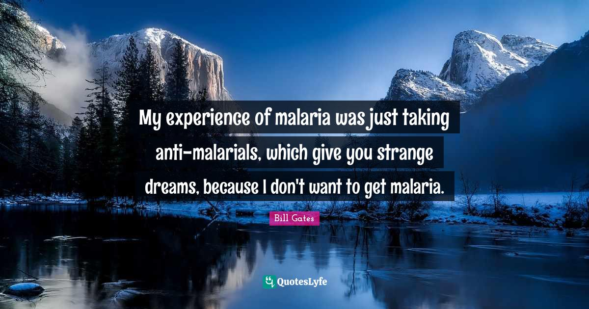Bill Gates Quotes: My experience of malaria was just taking anti-malarials, which give you strange dreams, because I don't want to get malaria.
