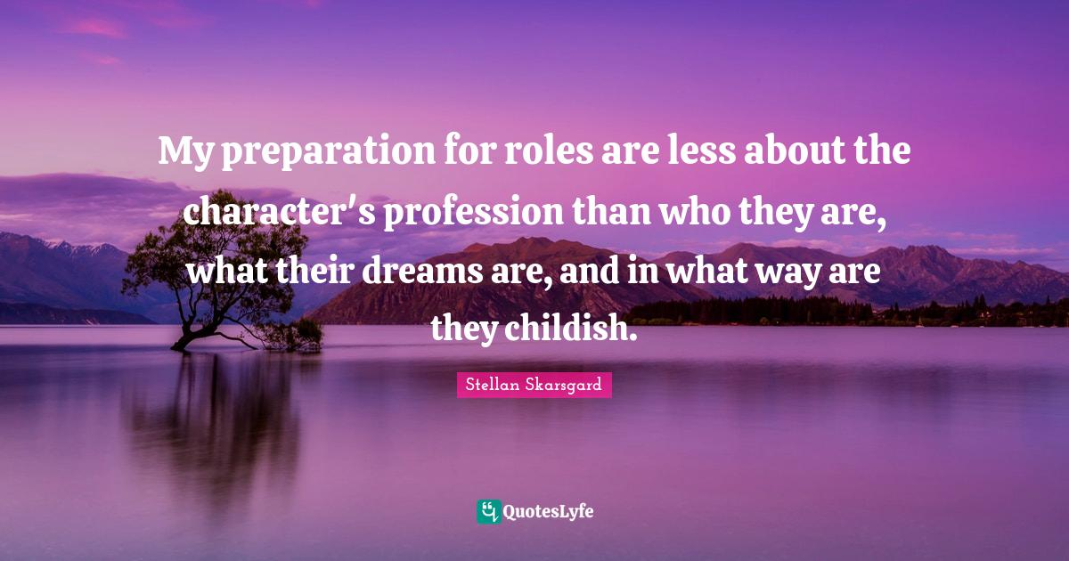 Stellan Skarsgard Quotes: My preparation for roles are less about the character's profession than who they are, what their dreams are, and in what way are they childish.
