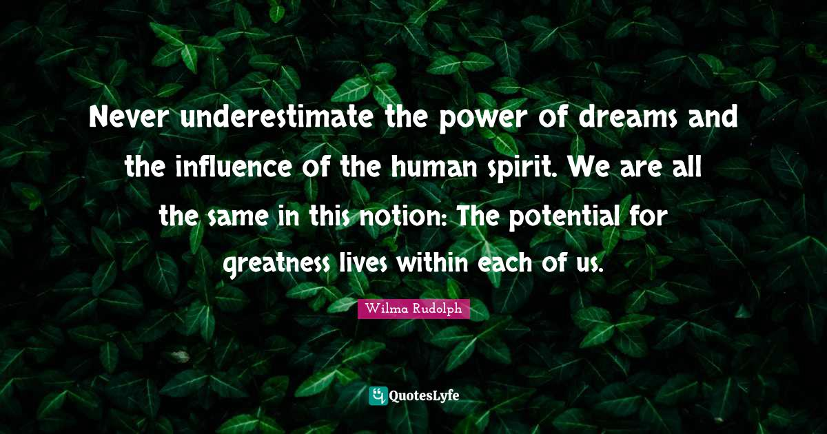 Wilma Rudolph Quotes: Never underestimate the power of dreams and the influence of the human spirit. We are all the same in this notion: The potential for greatness lives within each of us.