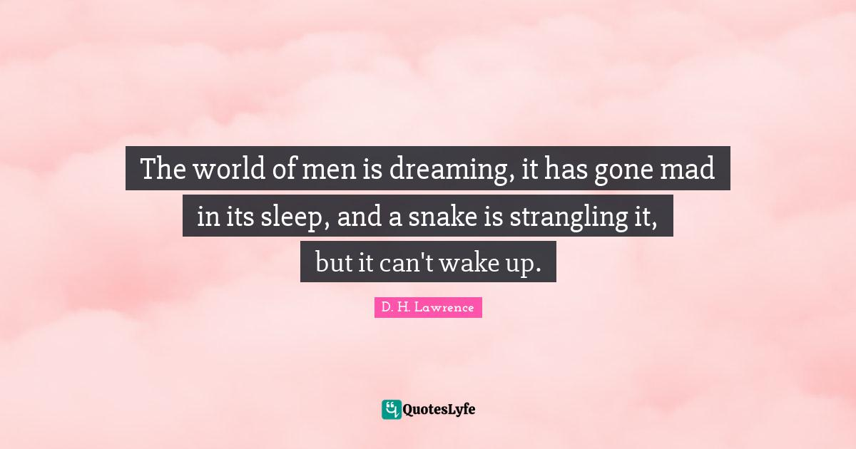 D. H. Lawrence Quotes: The world of men is dreaming, it has gone mad in its sleep, and a snake is strangling it, but it can't wake up.