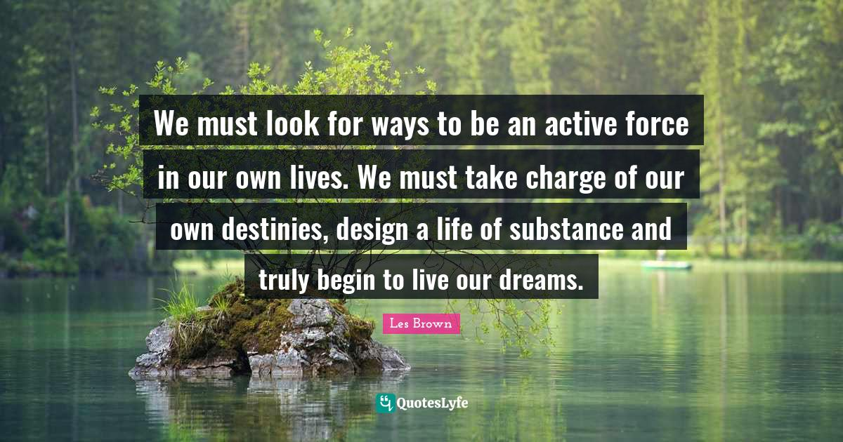 Les Brown Quotes: We must look for ways to be an active force in our own lives. We must take charge of our own destinies, design a life of substance and truly begin to live our dreams.