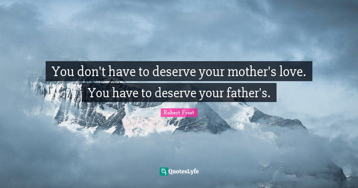 Robert Frost Quotes: You don't have to deserve your mother's love. You have to deserve your father's.