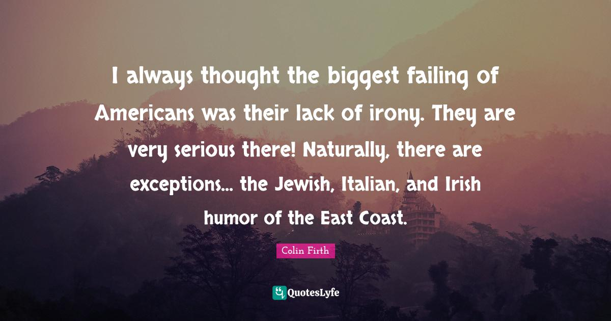 Colin Firth Quotes: I always thought the biggest failing of Americans was their lack of irony. They are very serious there! Naturally, there are exceptions... the Jewish, Italian, and Irish humor of the East Coast.