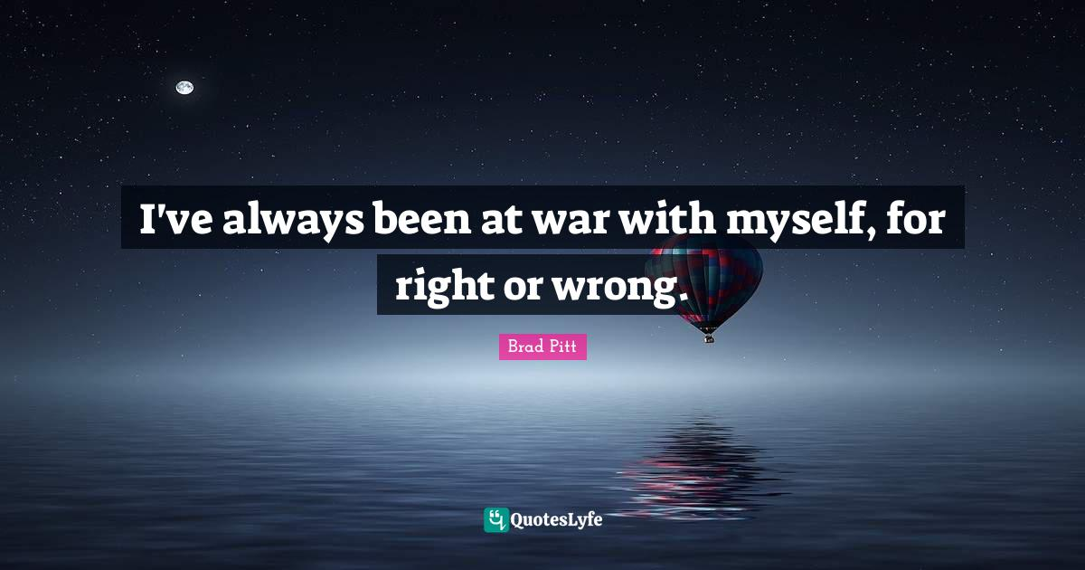 Brad Pitt Quotes: I've always been at war with myself, for right or wrong.