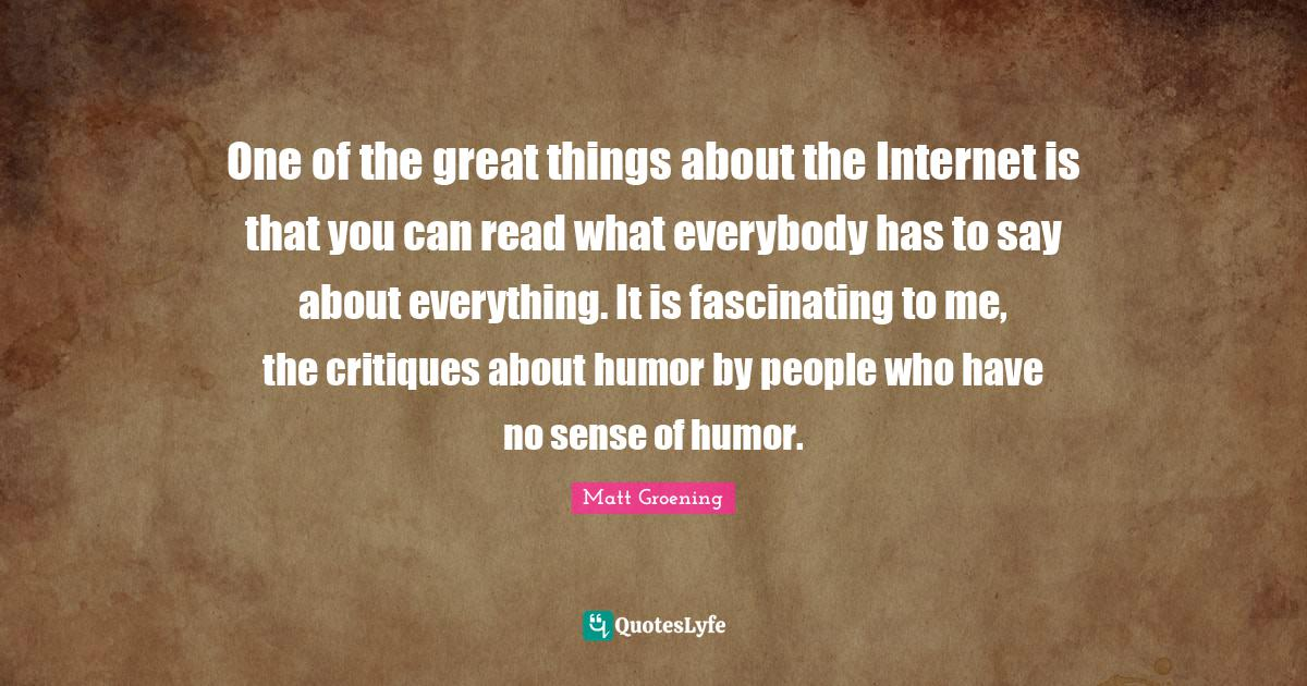 Matt Groening Quotes: One of the great things about the Internet is that you can read what everybody has to say about everything. It is fascinating to me, the critiques about humor by people who have no sense of humor.