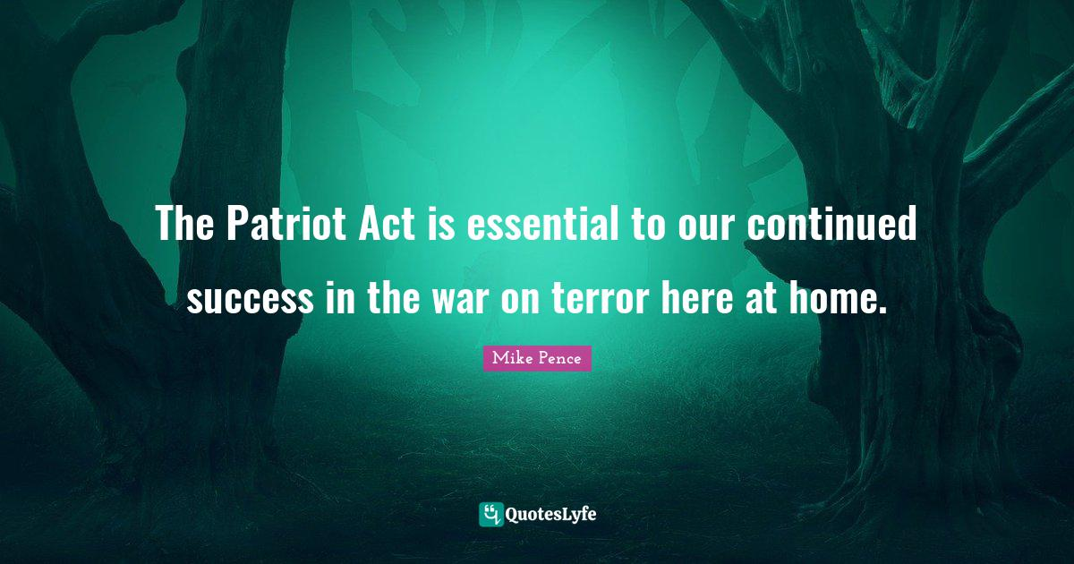 Mike Pence Quotes: The Patriot Act is essential to our continued success in the war on terror here at home.