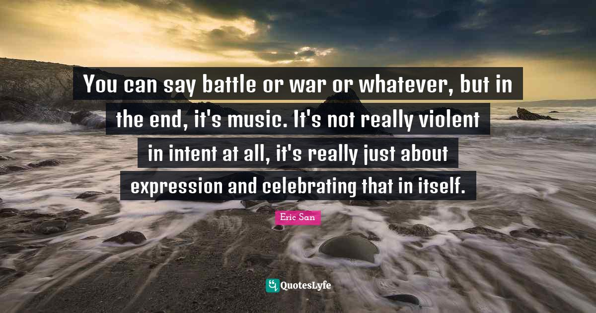 Eric San Quotes: You can say battle or war or whatever, but in the end, it's music. It's not really violent in intent at all, it's really just about expression and celebrating that in itself.