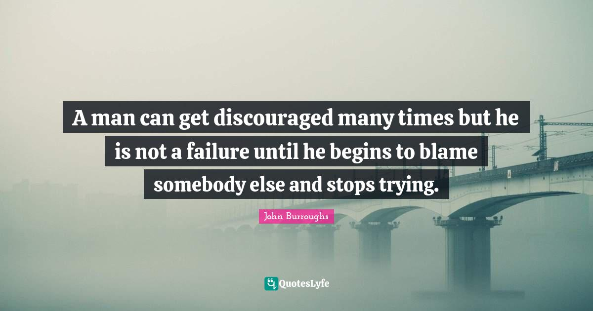 John Burroughs Quotes: A man can get discouraged many times but he is not a failure until he begins to blame somebody else and stops trying.