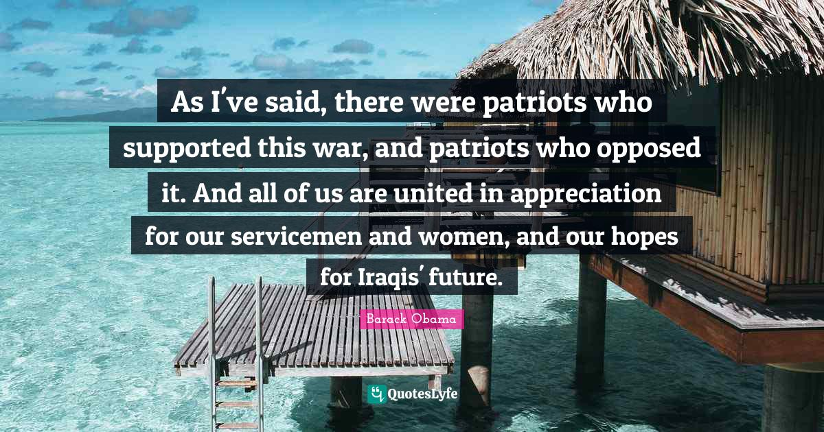 Barack Obama Quotes: As I've said, there were patriots who supported this war, and patriots who opposed it. And all of us are united in appreciation for our servicemen and women, and our hopes for Iraqis' future.