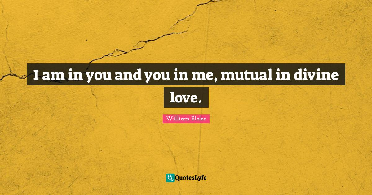 William Blake Quotes: I am in you and you in me, mutual in divine love.
