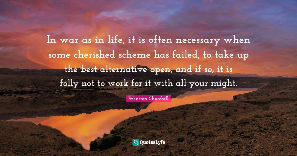 Winston Churchill Quotes: In war as in life, it is often necessary when some cherished scheme has failed, to take up the best alternative open, and if so, it is folly not to work for it with all your might.