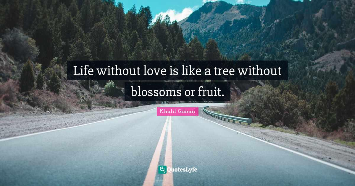 Khalil Gibran Quotes: Life without love is like a tree without blossoms or fruit.
