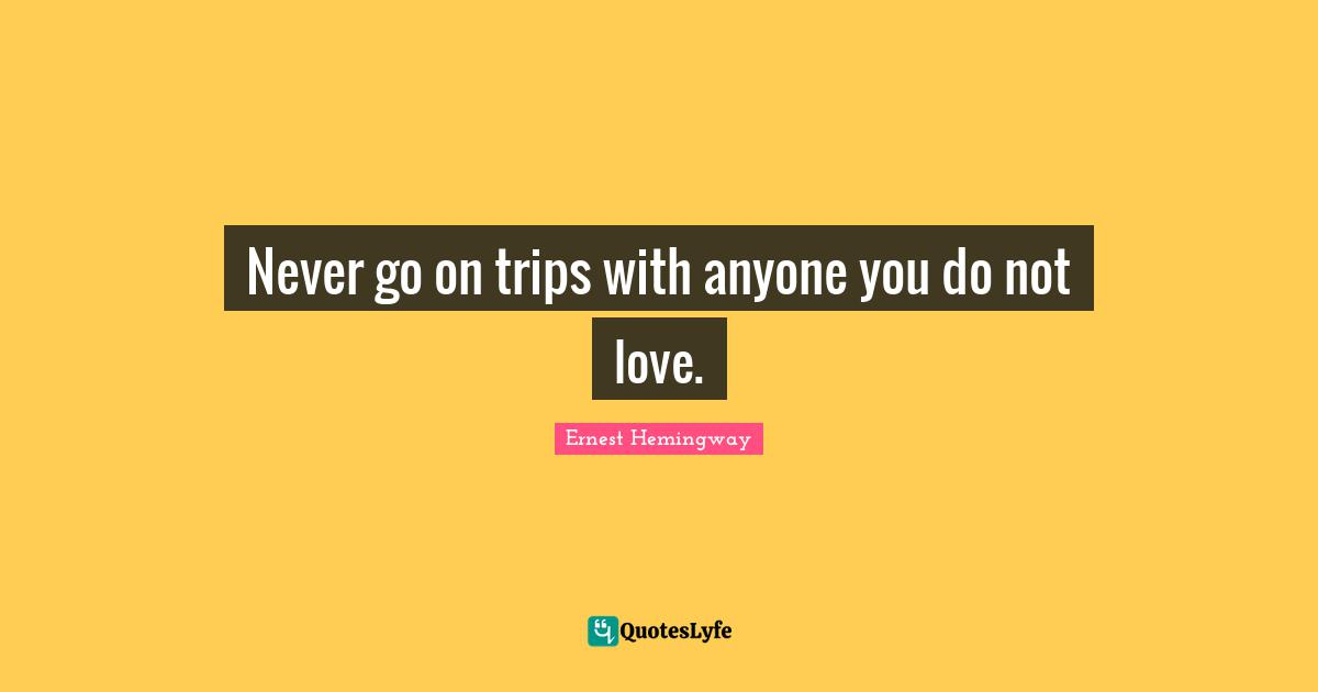 Ernest Hemingway Quotes: Never go on trips with anyone you do not love.