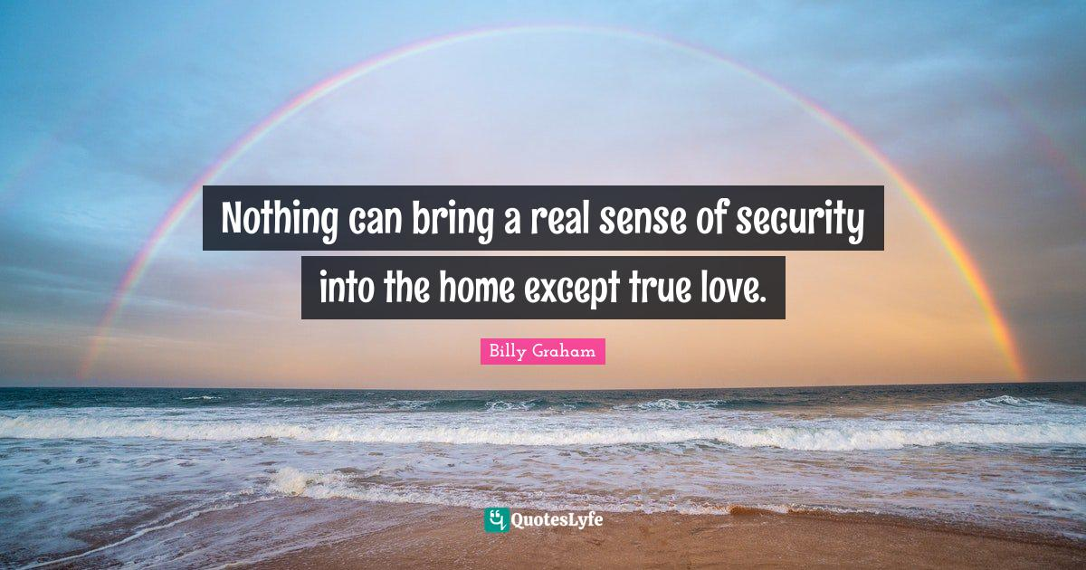 Billy Graham Quotes: Nothing can bring a real sense of security into the home except true love.