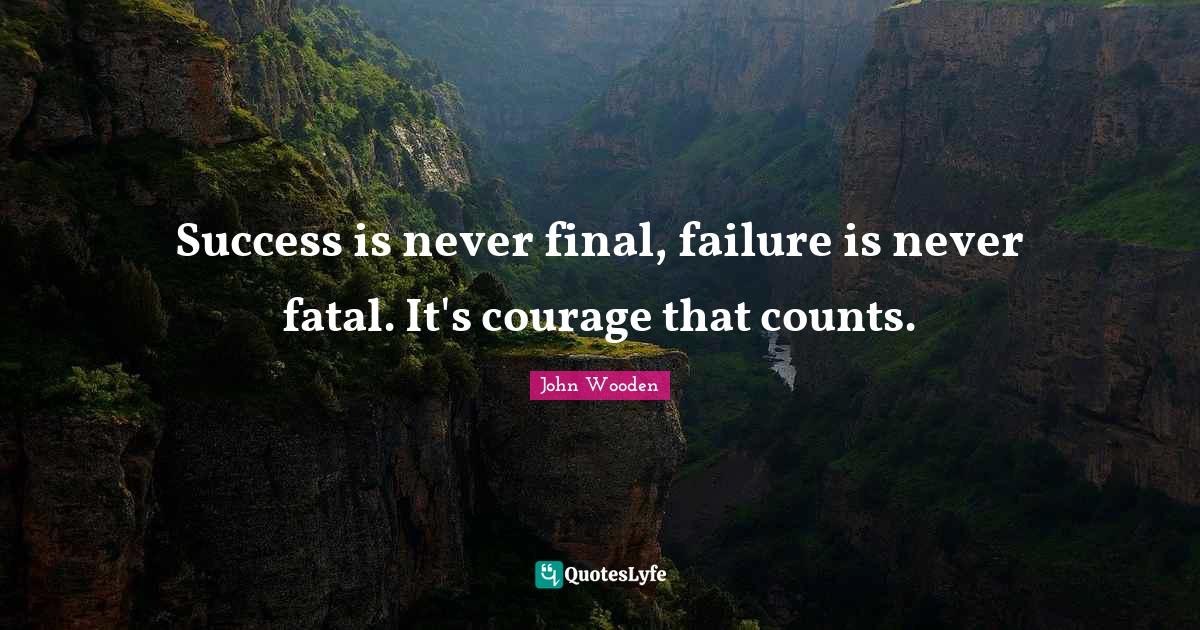 John Wooden Quotes: Success is never final, failure is never fatal. It's courage that counts.