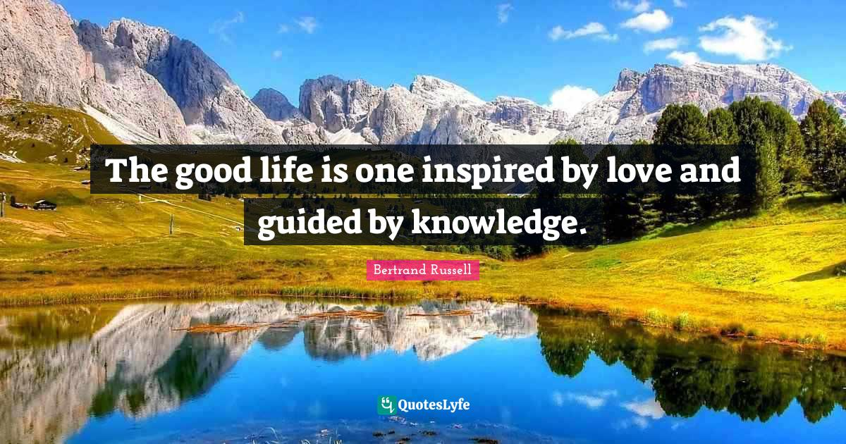Bertrand Russell Quotes: The good life is one inspired by love and guided by knowledge.