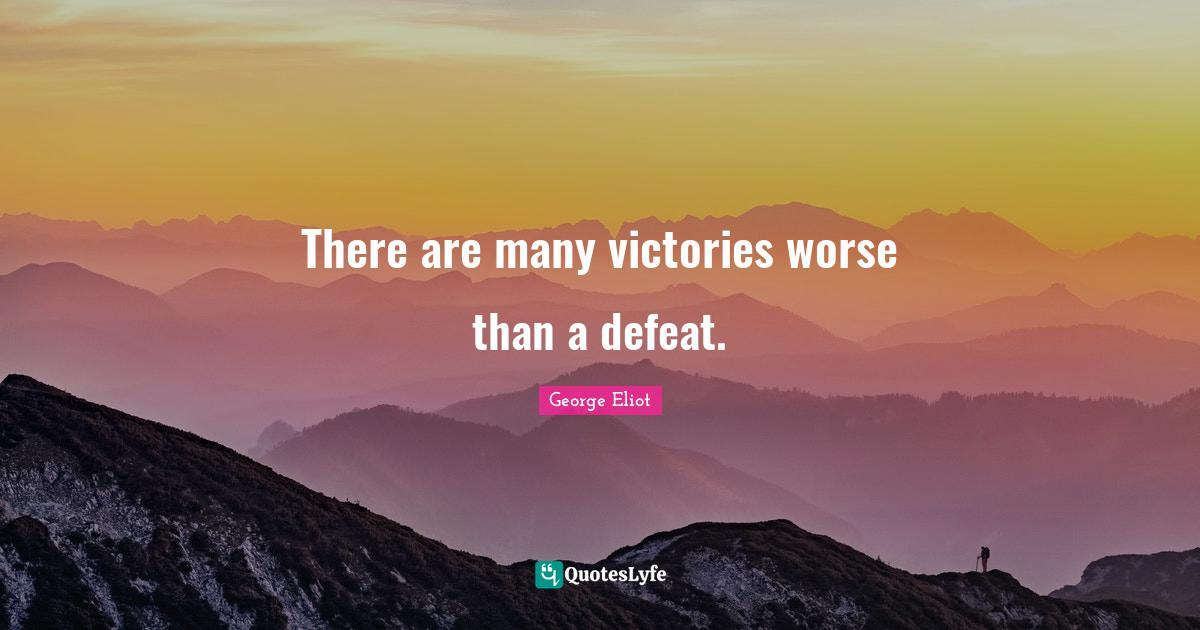 George Eliot Quotes: There are many victories worse than a defeat.