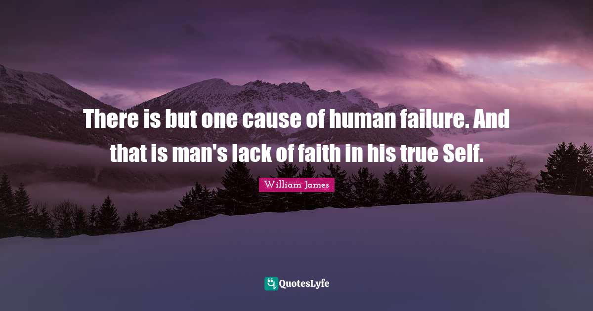 William James Quotes: There is but one cause of human failure. And that is man's lack of faith in his true Self.