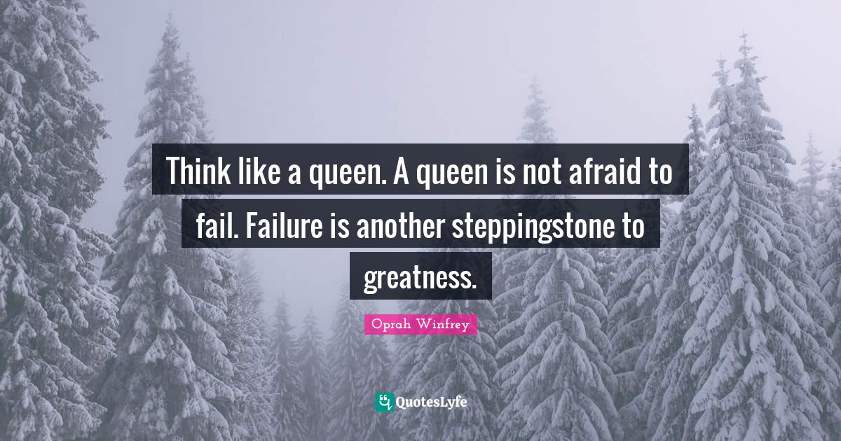 Oprah Winfrey Quotes: Think like a queen. A queen is not afraid to fail. Failure is another steppingstone to greatness.