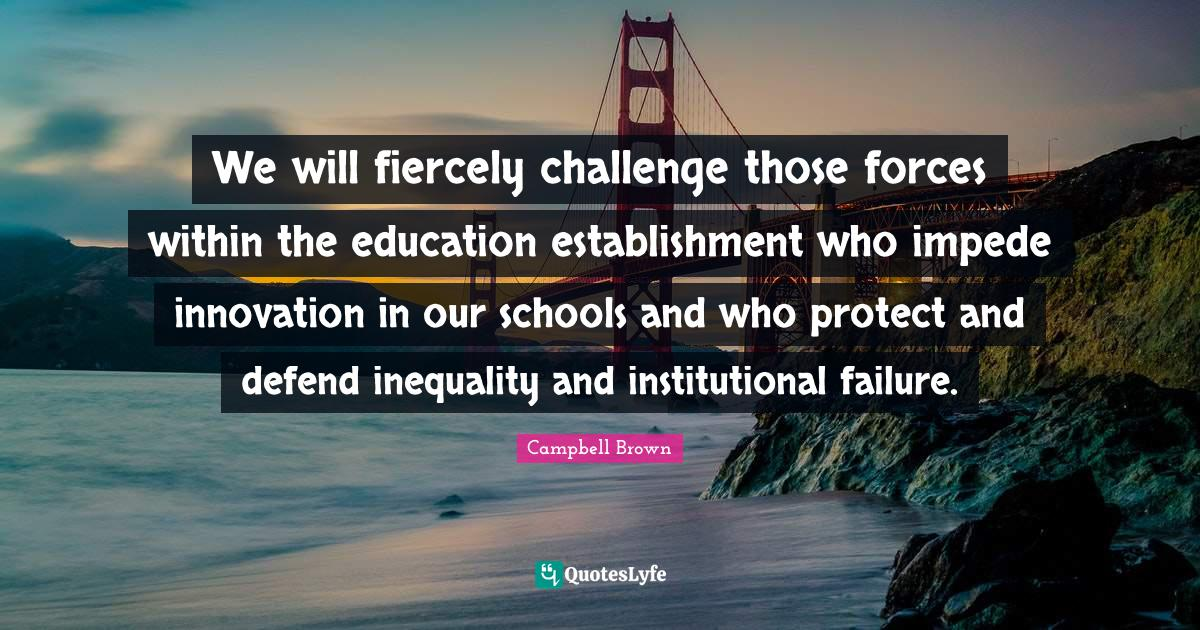 Campbell Brown Quotes: We will fiercely challenge those forces within the education establishment who impede innovation in our schools and who protect and defend inequality and institutional failure.