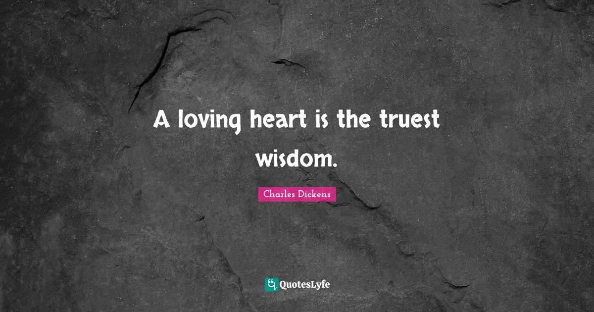 Charles Dickens Quotes: A loving heart is the truest wisdom.