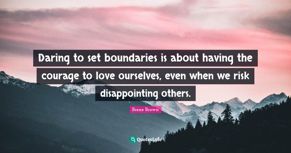 Brene Brown Quotes: Daring to set boundaries is about having the courage to love ourselves, even when we risk disappointing others.