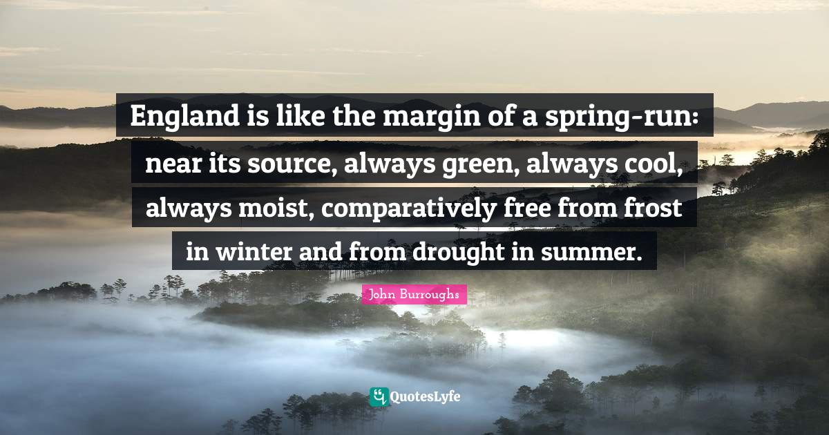 John Burroughs Quotes: England is like the margin of a spring-run: near its source, always green, always cool, always moist, comparatively free from frost in winter and from drought in summer.