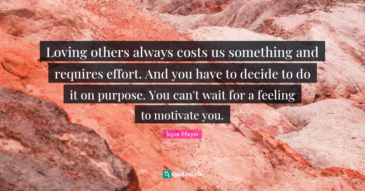 Joyce Meyer Quotes: Loving others always costs us something and requires effort. And you have to decide to do it on purpose. You can't wait for a feeling to motivate you.