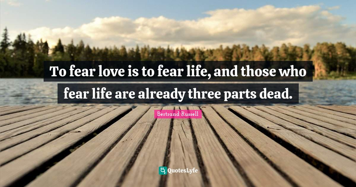 Bertrand Russell Quotes: To fear love is to fear life, and those who fear life are already three parts dead.