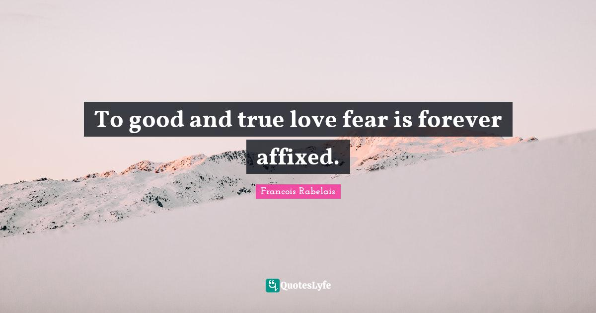 Francois Rabelais Quotes: To good and true love fear is forever affixed.