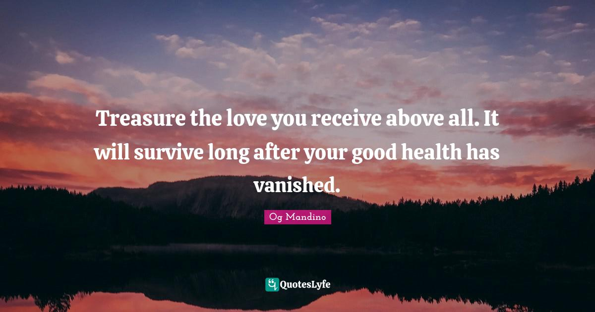 Og Mandino Quotes: Treasure the love you receive above all. It will survive long after your good health has vanished.