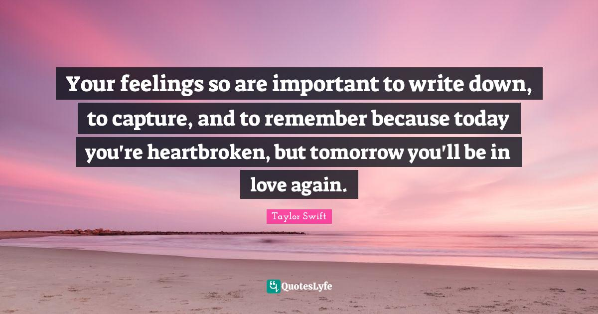 Taylor Swift Quotes: Your feelings so are important to write down, to capture, and to remember because today you're heartbroken, but tomorrow you'll be in love again.