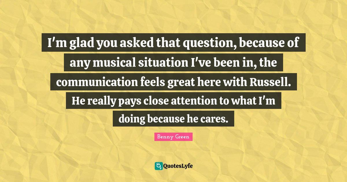 Benny Green Quotes: I'm glad you asked that question, because of any musical situation I've been in, the communication feels great here with Russell. He really pays close attention to what I'm doing because he cares.