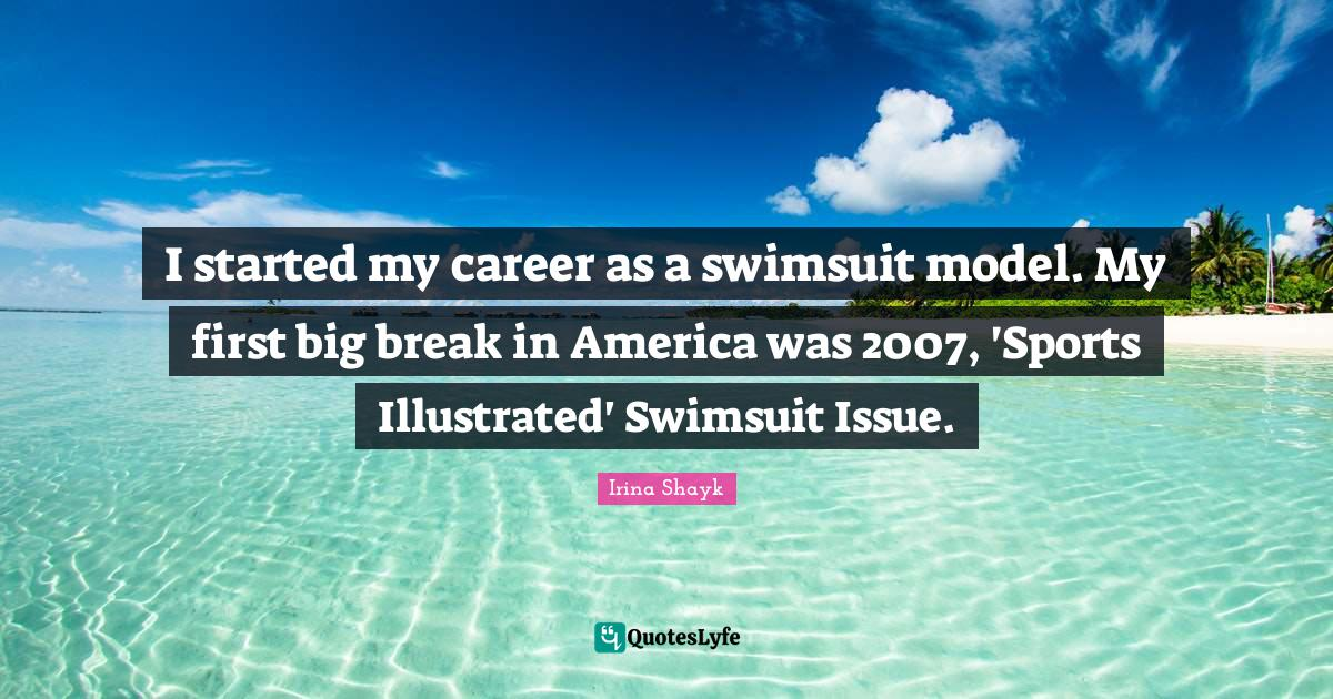 Irina Shayk Quotes: I started my career as a swimsuit model. My first big break in America was 2007, 'Sports Illustrated' Swimsuit Issue.