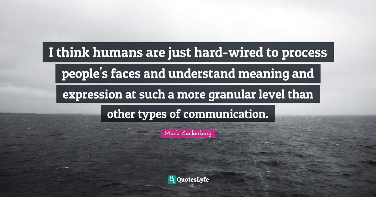 Mark Zuckerberg Quotes: I think humans are just hard-wired to process people's faces and understand meaning and expression at such a more granular level than other types of communication.