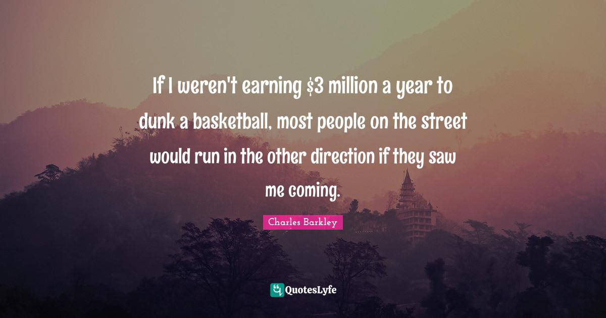 Charles Barkley Quotes: If I weren't earning $3 million a year to dunk a basketball, most people on the street would run in the other direction if they saw me coming.