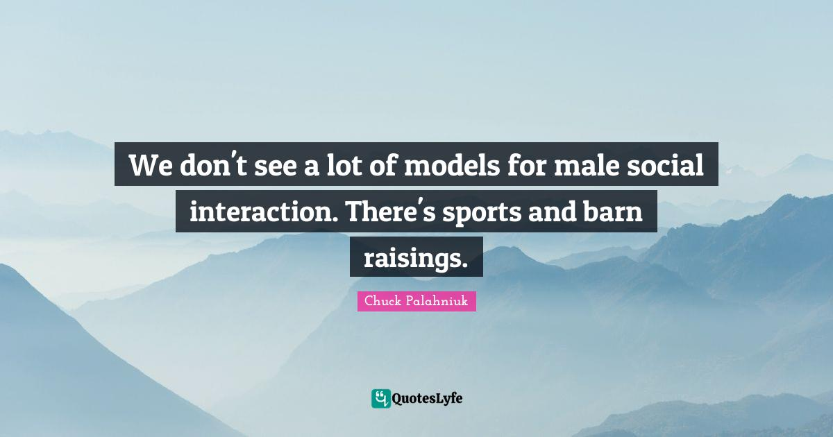 Chuck Palahniuk Quotes: We don't see a lot of models for male social interaction. There's sports and barn raisings.