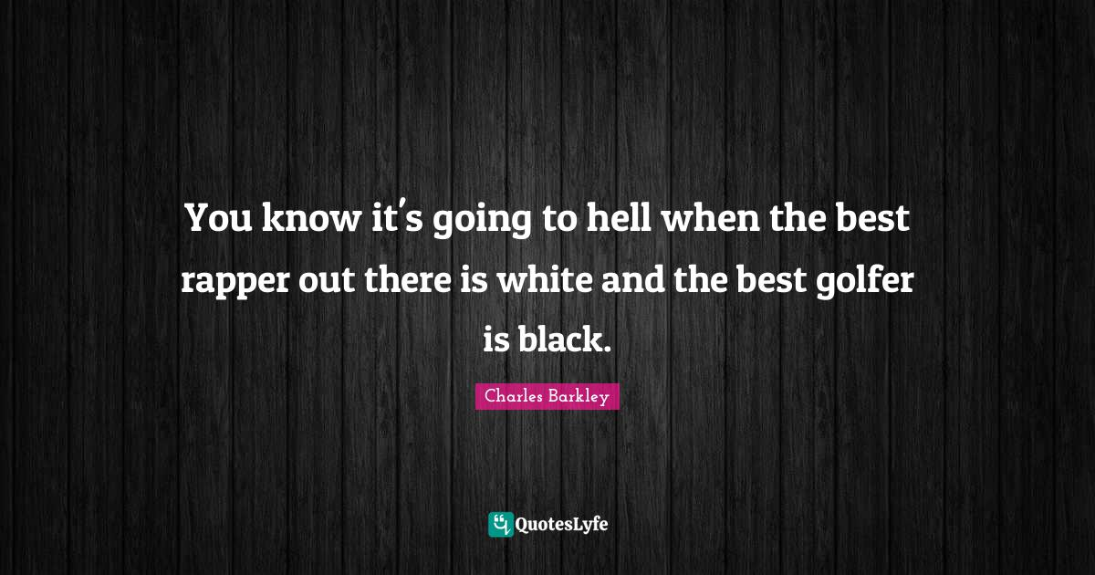 Charles Barkley Quotes: You know it's going to hell when the best rapper out there is white and the best golfer is black.