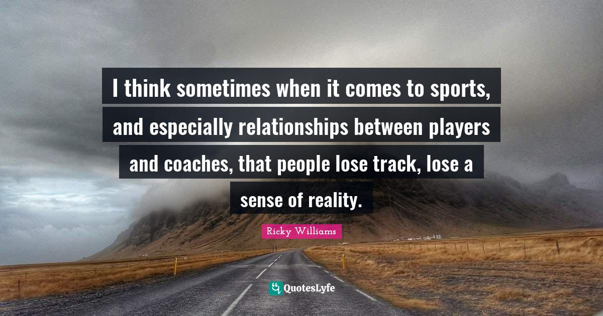 Ricky Williams Quotes: I think sometimes when it comes to sports, and especially relationships between players and coaches, that people lose track, lose a sense of reality.