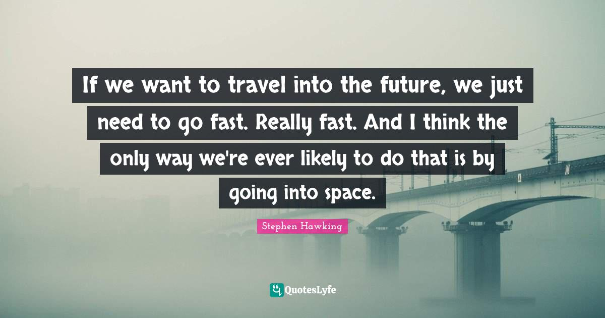 Stephen Hawking Quotes: If we want to travel into the future, we just need to go fast. Really fast. And I think the only way we're ever likely to do that is by going into space.