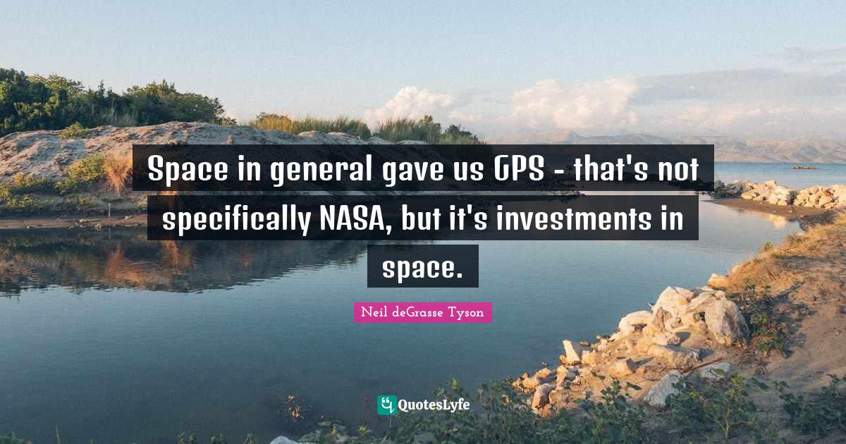 Neil deGrasse Tyson Quotes: Space in general gave us GPS - that's not specifically NASA, but it's investments in space.