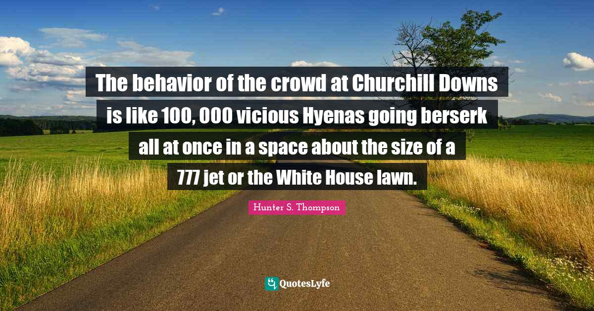 Hunter S. Thompson Quotes: The behavior of the crowd at Churchill Downs is like 100, 000 vicious Hyenas going berserk all at once in a space about the size of a 777 jet or the White House lawn.