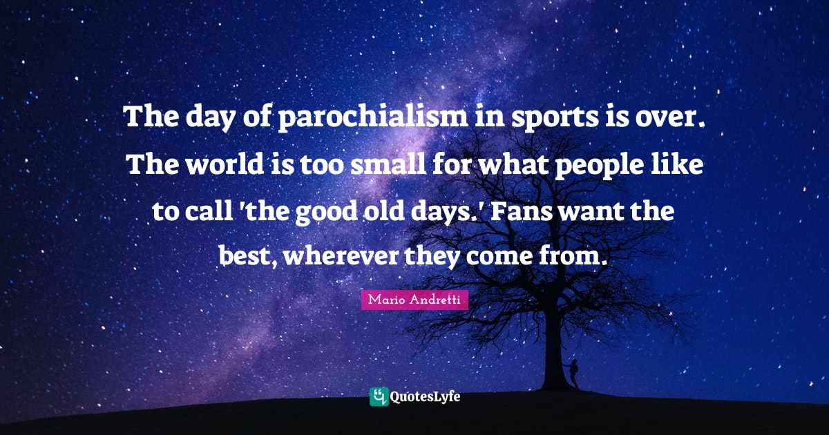 Mario Andretti Quotes: The day of parochialism in sports is over. The world is too small for what people like to call 'the good old days.' Fans want the best, wherever they come from.