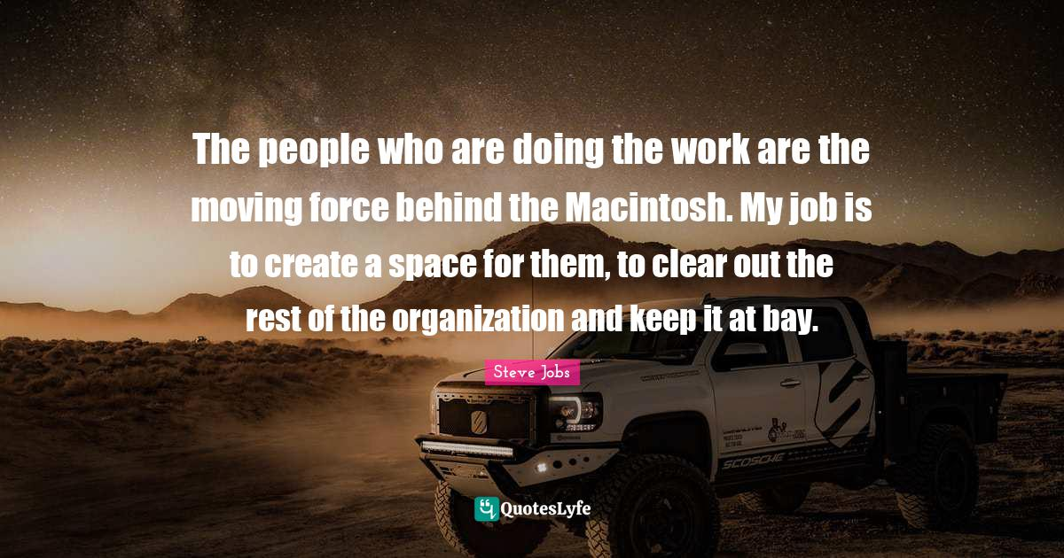 Steve Jobs Quotes: The people who are doing the work are the moving force behind the Macintosh. My job is to create a space for them, to clear out the rest of the organization and keep it at bay.