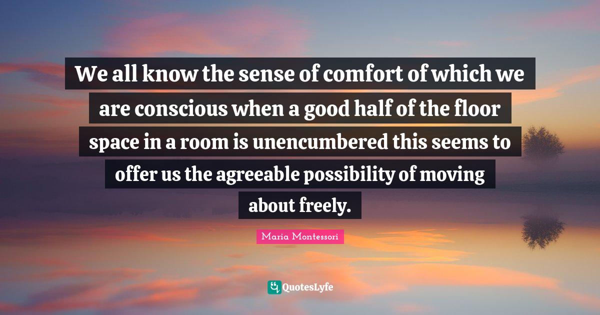 Maria Montessori Quotes: We all know the sense of comfort of which we are conscious when a good half of the floor space in a room is unencumbered this seems to offer us the agreeable possibility of moving about freely.
