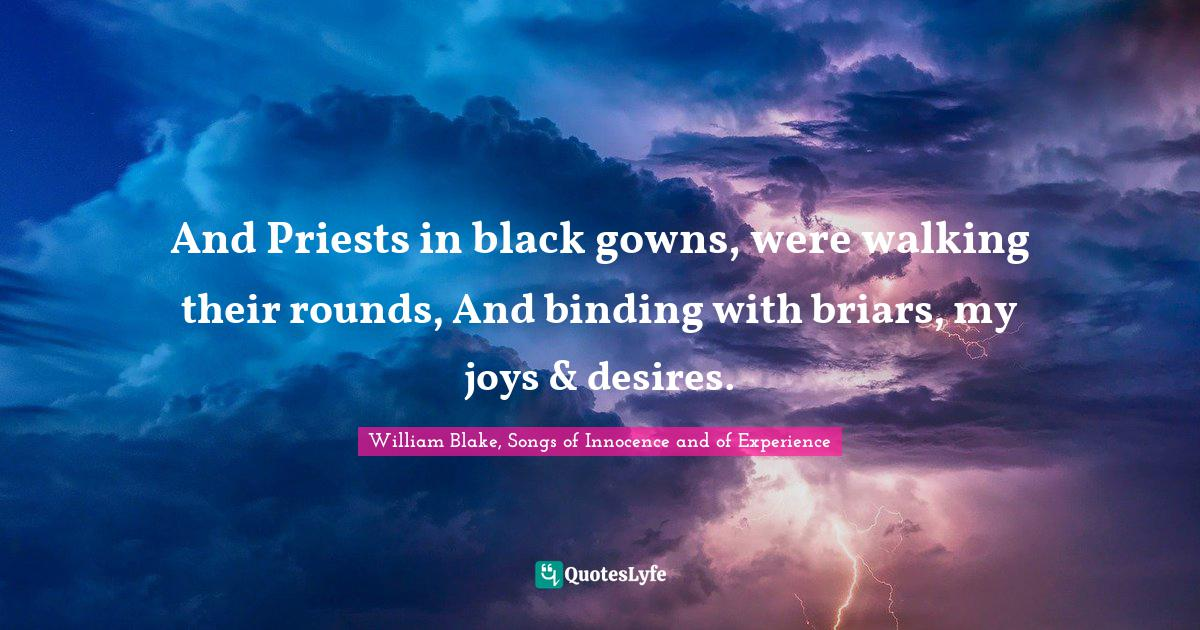 William Blake, Songs of Innocence and of Experience Quotes: And Priests in black gowns, were walking their rounds, And binding with briars, my joys & desires.