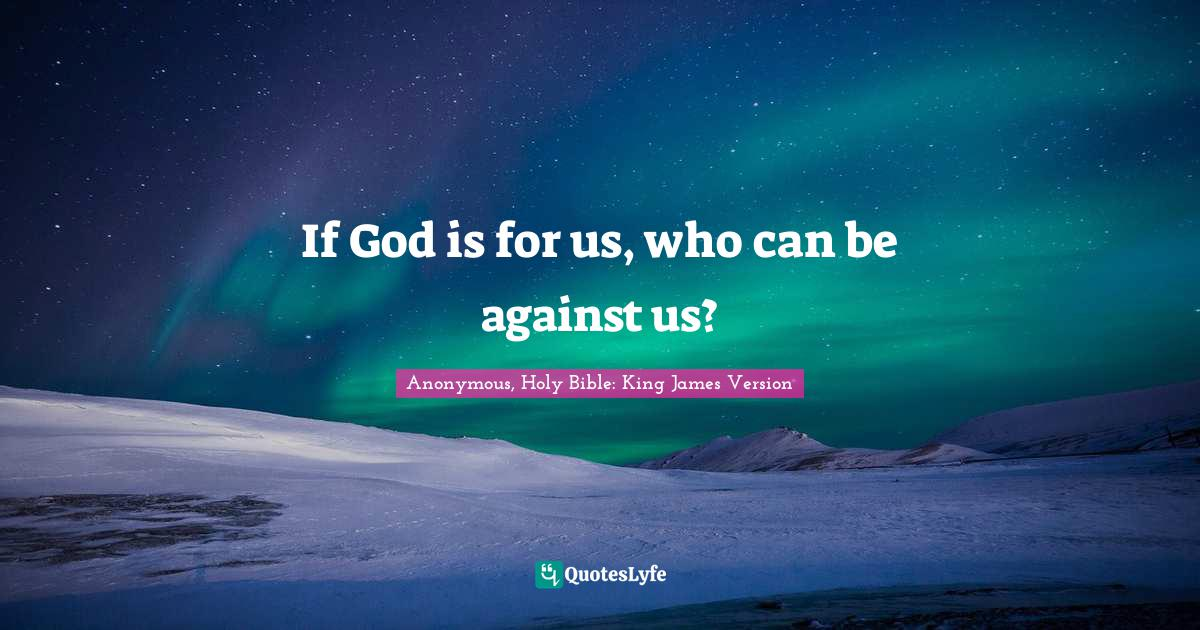 Anonymous, Holy Bible: King James Version Quotes: If God is for us, who can be against us?