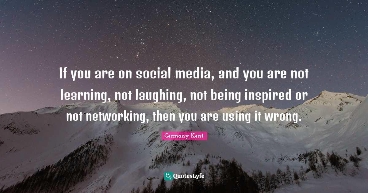 Germany Kent Quotes: If you are on social media, and you are not learning, not laughing, not being inspired or not networking, then you are using it wrong.